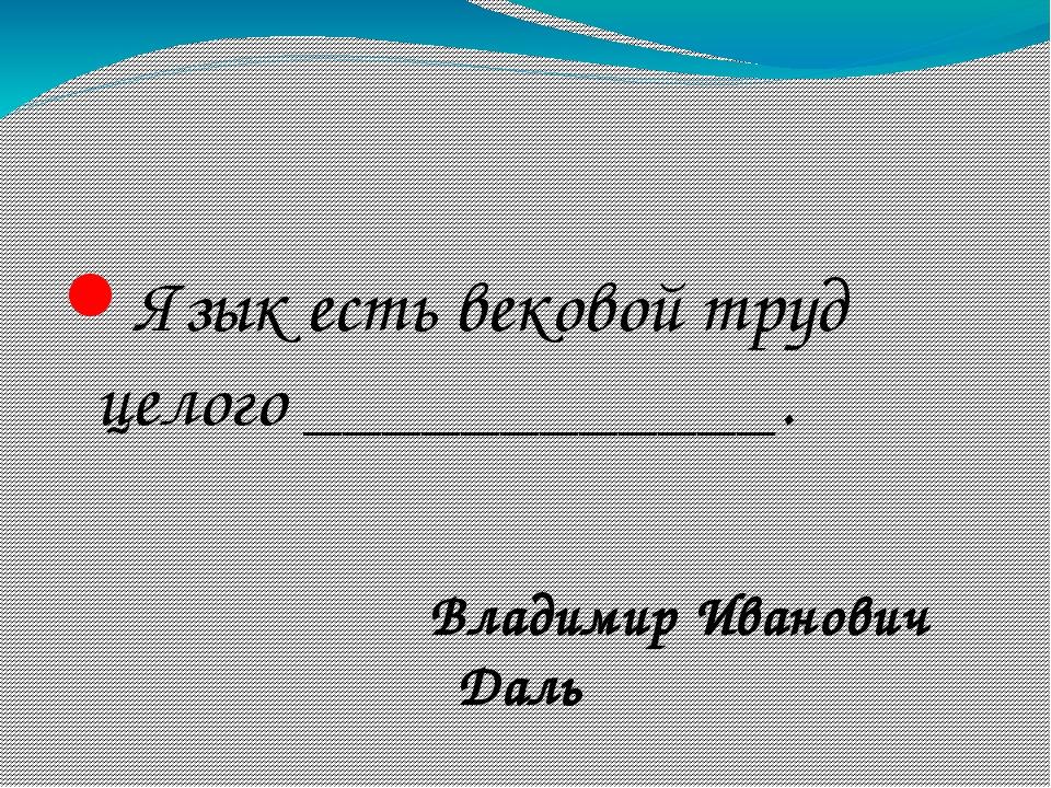 Язык есть вековой труд целого ____________. Владимир Иванович Даль