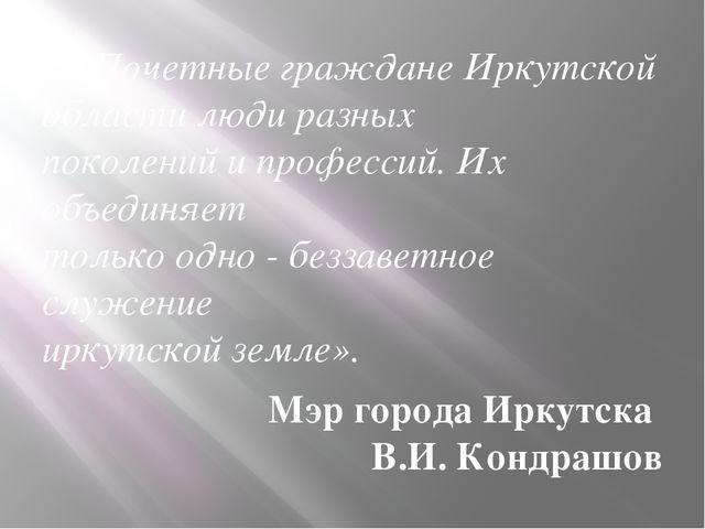 «...Почетные граждане Иркутской области люди разных поколений и профессий. Их...