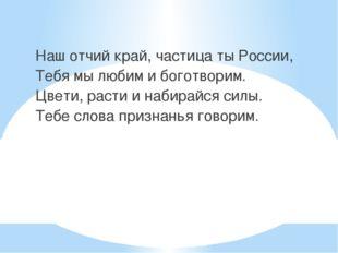 Наш отчий край, частица ты России, Тебя мы любим и боготворим. Цвети, расти