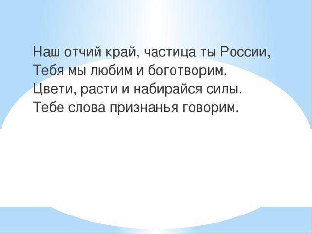 Наш отчий край, частица ты России, Тебя мы любим и боготворим. Цвети, расти...