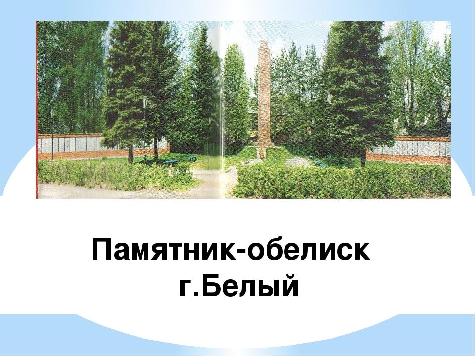 Памятник-обелиск г.Белый