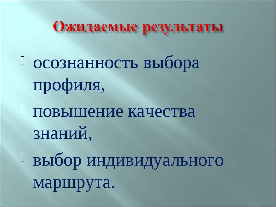 осознанность выбора профиля, повышение качества знаний, выбор индивидуального...