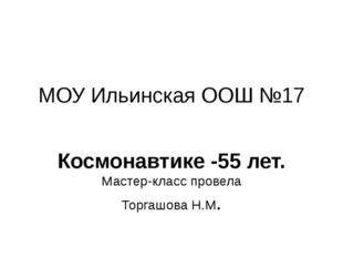 МОУ Ильинская ООШ №17 Космонавтике -55 лет. Мастер-класс провела Торгашова Н.М.