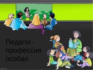 Педагог-профессия особая