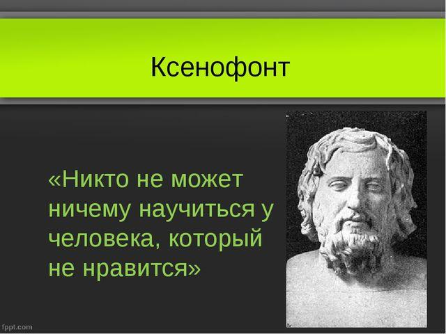 Ксенофонт «Никто не может ничему научиться у человека, который не нравится»