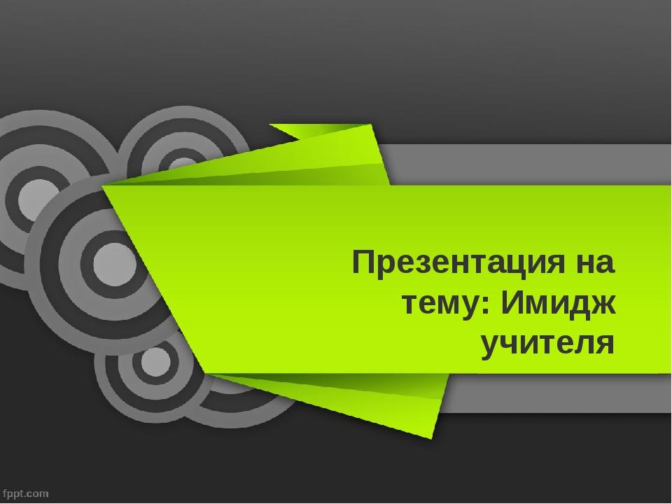 Презентация на тему: Имидж учителя