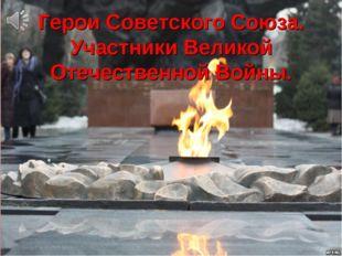 Герои Советского Союза. Участники Великой Отечественной Войны.