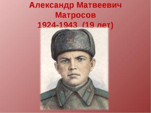 Александр Матвеевич Матросов 1924-1943 (19 лет)