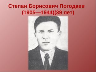 Степан Борисович Погодаев (1905—1944)(39 лет)