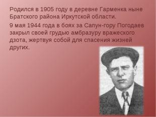 Родился в 1905 году в деревне Гарменка ныне Братского района Иркутской област