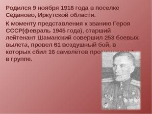 Родился 9 ноября 1918 года в поселке Седаново, Иркутской области. К моменту п