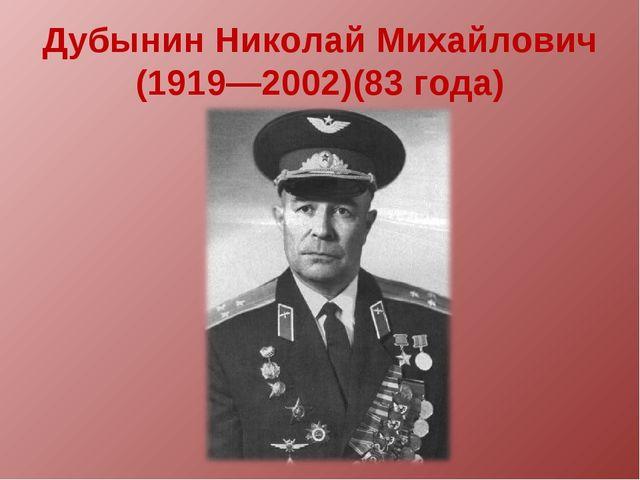 Дубынин Николай Михайлович (1919—2002)(83 года)