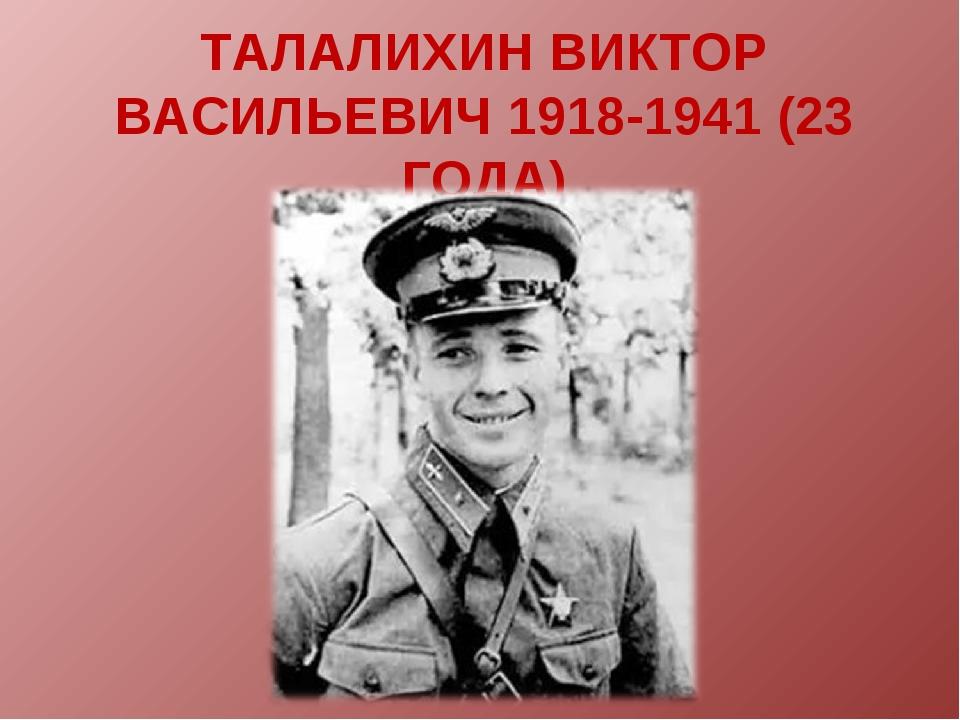 ТАЛАЛИХИН ВИКТОР ВАСИЛЬЕВИЧ 1918-1941 (23 ГОДА)