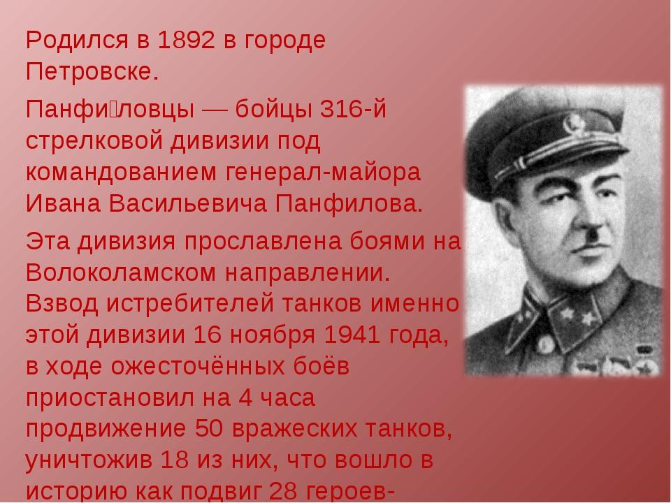 Родился в 1892 в городе Петровске. Панфи́ловцы— бойцы 316-й стрелковой дивиз...