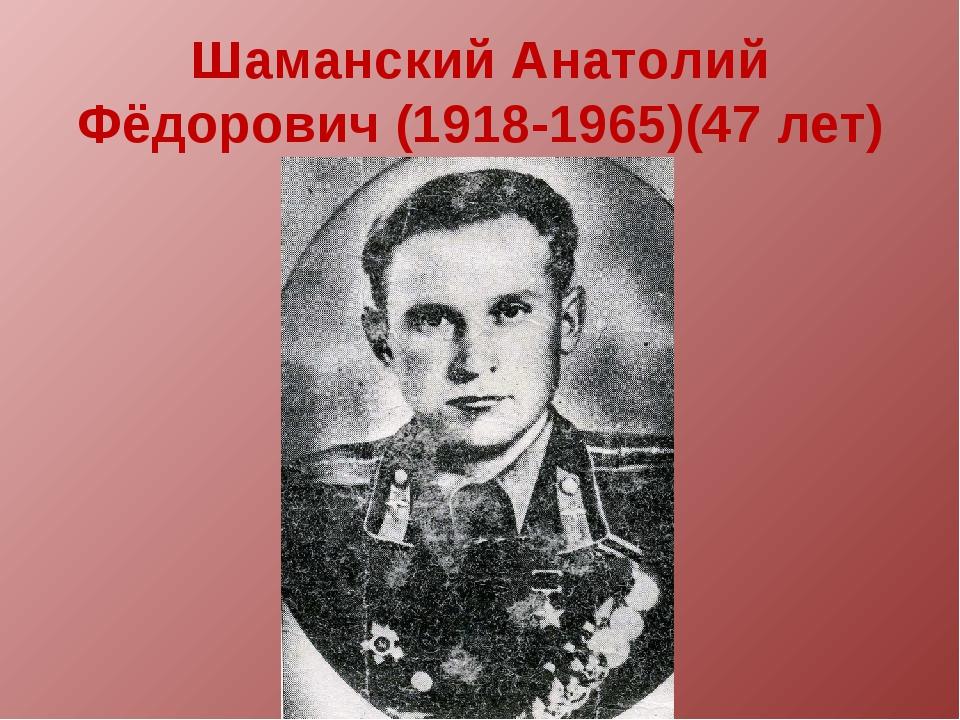 Шаманский Анатолий Фёдорович (1918-1965)(47 лет)