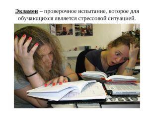 Экзамен – проверочное испытание, которое для обучающихся является стрессовой