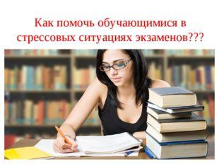 Как помочь обучающимися в стрессовых ситуациях экзаменов???
