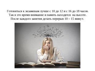 Готовиться к экзаменам лучше с 10 до 12 и с 16 до 18 часов. Так в это время в