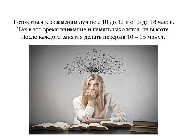 Готовиться к экзаменам лучше с 10 до 12 и с 16 до 18 часов. Так в это время в...