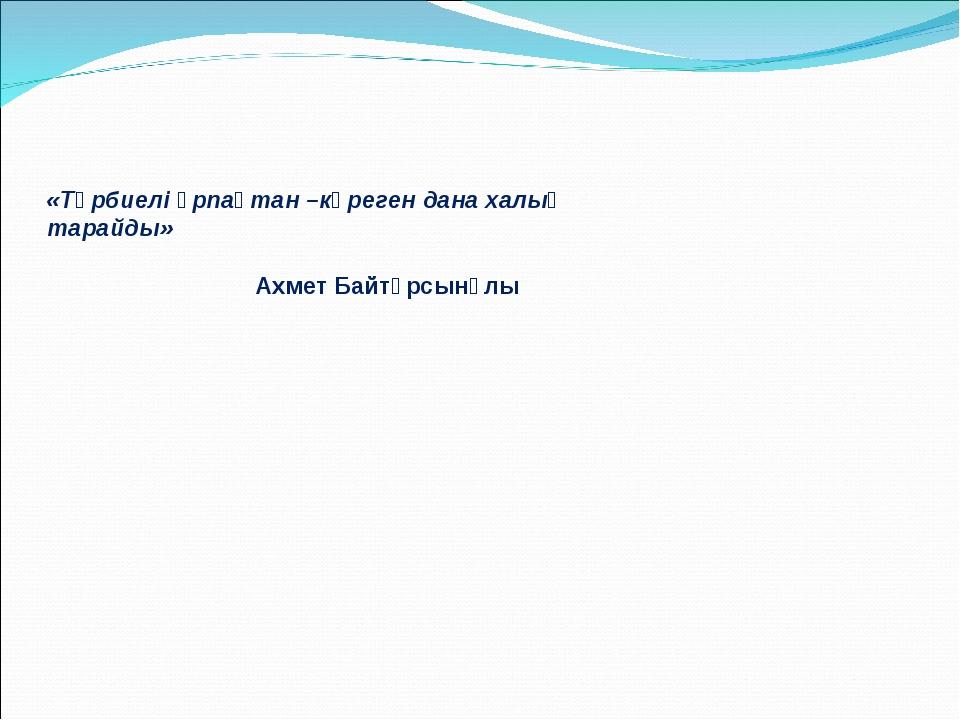 «Тәрбиелі ұрпақтан –көреген дана халық тарайды» Ахмет Байтұрсынұлы