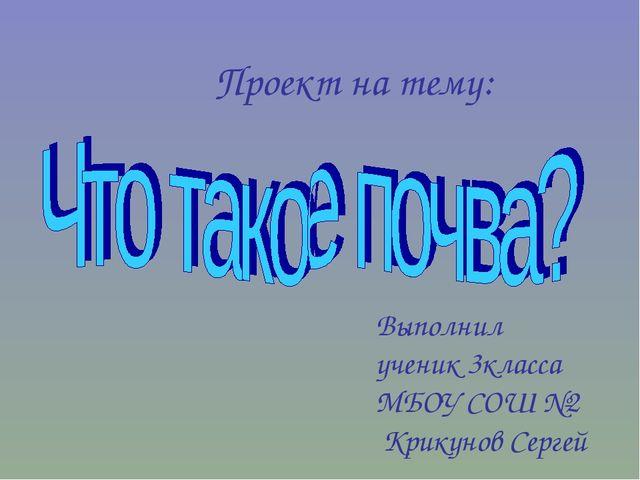 Выполнил ученик 3класса МБОУ СОШ №2 Крикунов Сергей Проект на тему:
