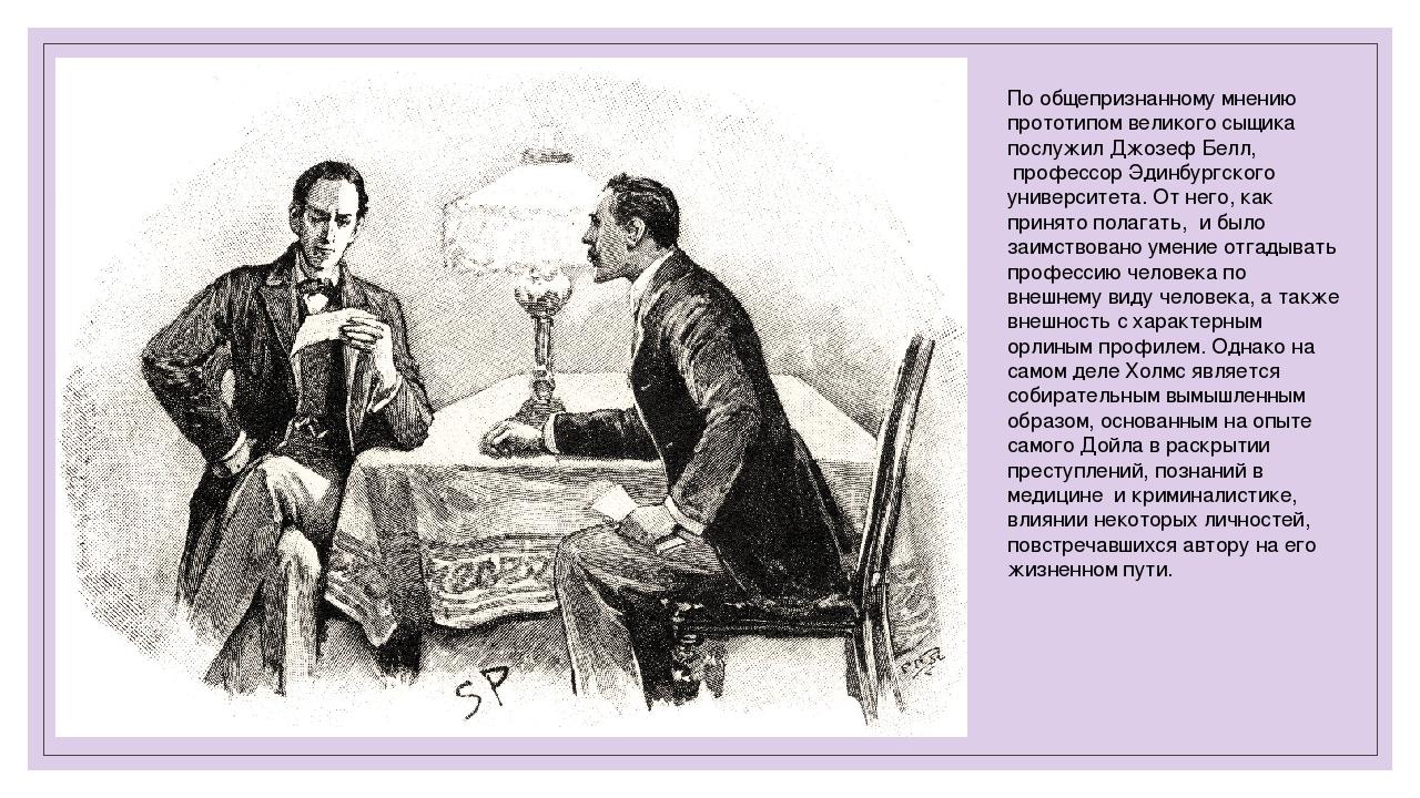 По общепризнанному мнению прототипом великого сыщика послужил Джозеф Белл, п...