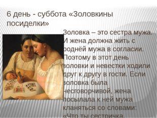 6 день - суббота «Золовкины посиделки» Золовка – это сестра мужа. И жена долж