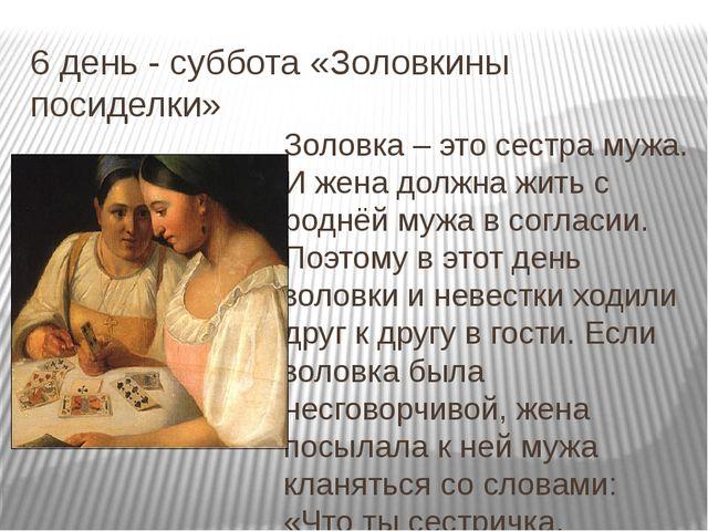 6 день - суббота «Золовкины посиделки» Золовка – это сестра мужа. И жена долж...