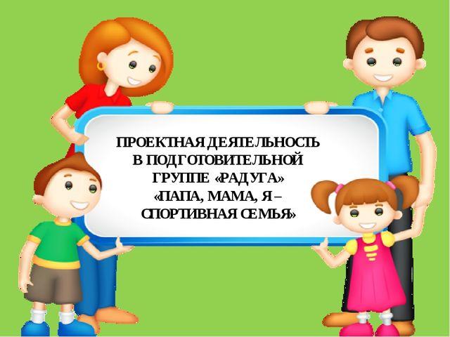 ПРОЕКТНАЯ ДЕЯТЕЛЬНОСТЬ В ПОДГОТОВИТЕЛЬНОЙ ГРУППЕ «РАДУГА» «ПАПА, МАМА, Я – С...