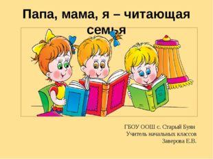 Папа, мама, я – читающая семья ГБОУ ООШ с. Старый Буян Учитель начальных клас