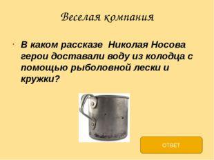 Веселая компания В каком рассказе Николая Носова герои доставали воду из коло