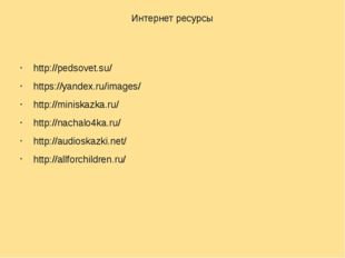 Интернет ресурсы http://pedsovet.su/ https://yandex.ru/images/ http://miniska