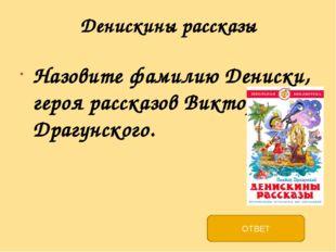 Денискины рассказы Назовите фамилию Дениски, героя рассказов Виктора Драгунск