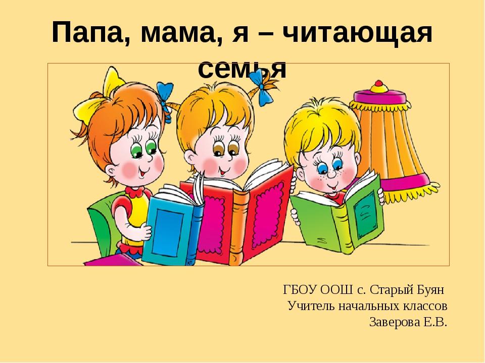 Папа, мама, я – читающая семья ГБОУ ООШ с. Старый Буян Учитель начальных клас...