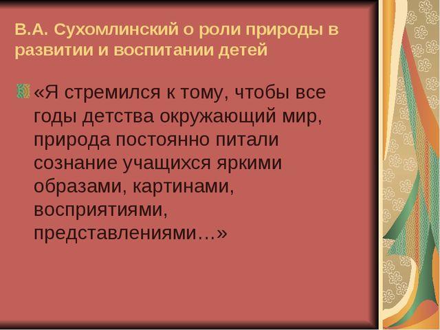 В.А. Сухомлинский о роли природы в развитии и воспитании детей «Я стремился к...