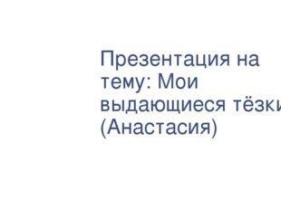 Презентация на тему: Мои выдающиеся тёзки (Анастасия)