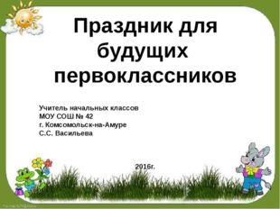 Праздник для будущих первоклассников Учитель начальных классов МОУ СОШ № 42
