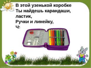 В этой узенькой коробке Ты найдешь карандаши, ластик, Ручки и линейку, Что у