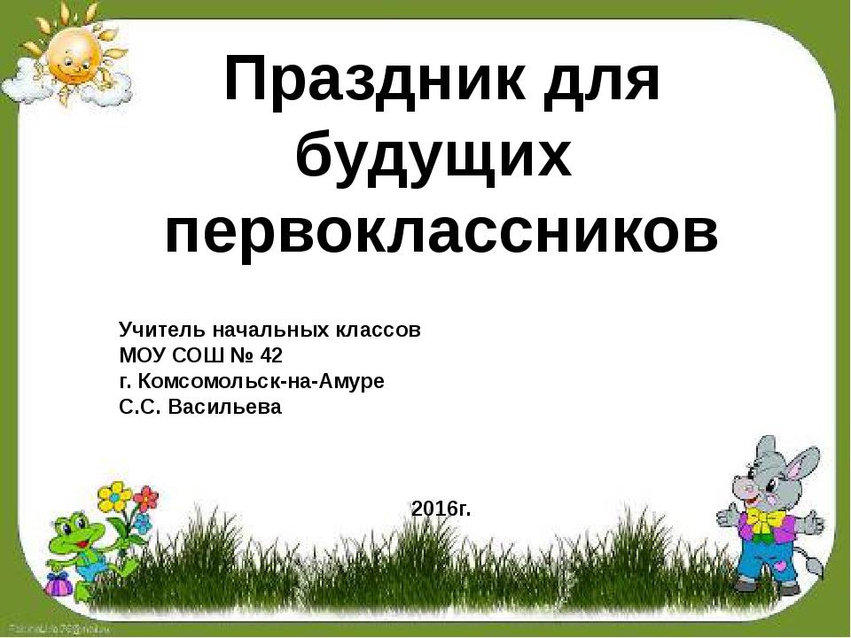 Праздник для будущих первоклассников Учитель начальных классов МОУ СОШ № 42...