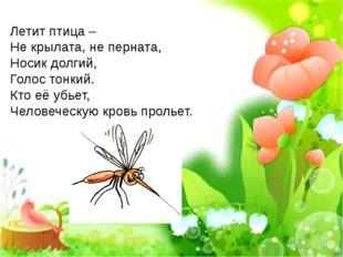 Летит птица – Не крылата, не перната, Носик долгий, Голос тонкий. Кто её убье