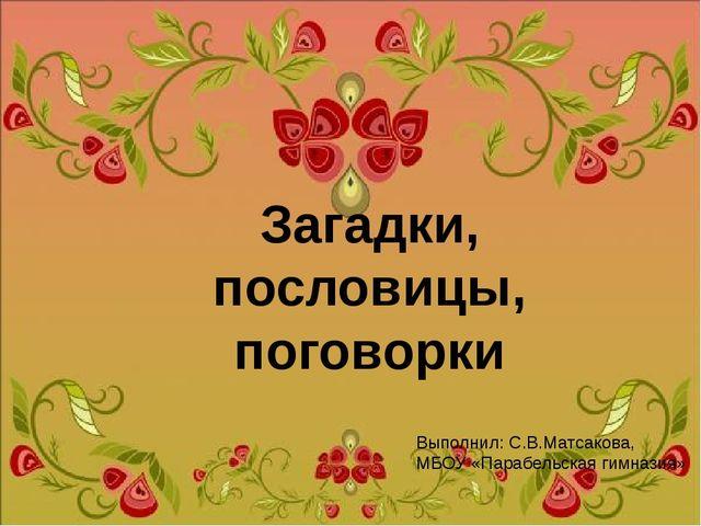 Загадки, пословицы, поговорки Выполнил: С.В.Матсакова, МБОУ «Парабельская гим...