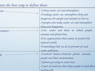 Choose the best way to define these: Pollution:	1) dirty water, air and atmo