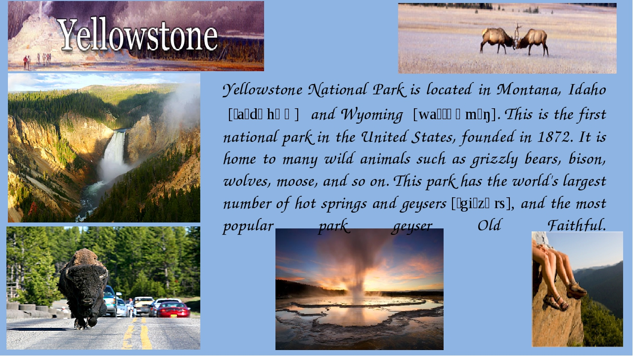 Yellowstone National Park is located in Montana, Idaho  [ˈaɪdəhəʊ]  and Wyomi...