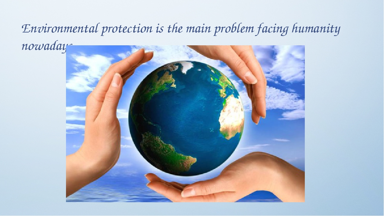 Environmental protection is the main problem facing humanity nowadays.