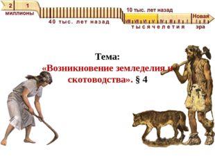 Тема: «Возникновение земледелия и скотоводства». § 4