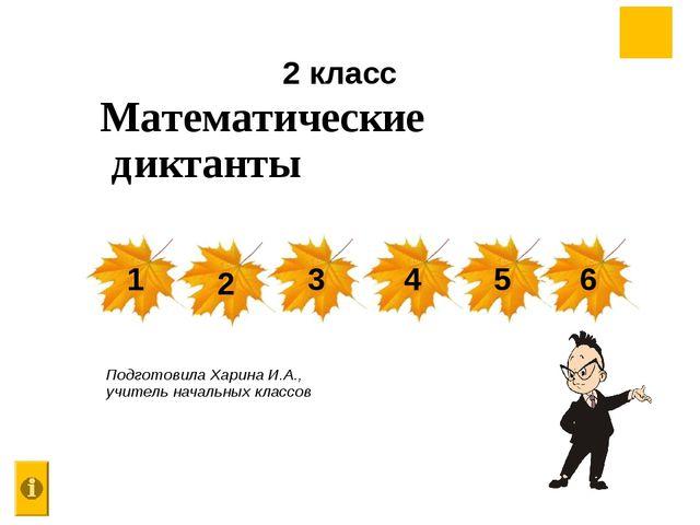 Математические диктанты Подготовила Харина И.А., учитель начальных классов 2...