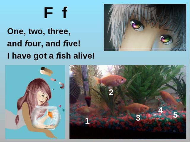 F f One, two, three, and four, and five! I have got a fish alive! 1 2 3 4 5