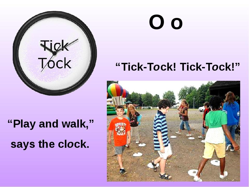 "O o ""Tick-Tock! Tick-Tock!"" ""Play and walk,"" says the clock."