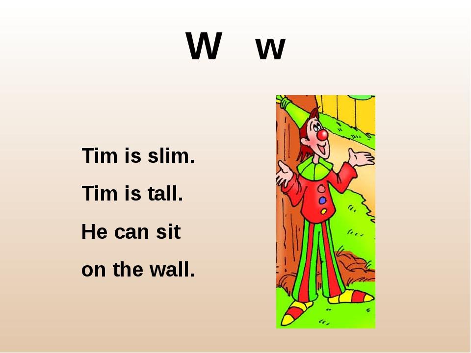 W w Tim is slim. Tim is tall. He can sit on the wall.