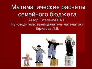 Математические расчёты семейного бюджета Автор: Степанова А.Н. Руководитель: